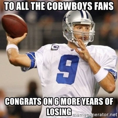 Tonyromo - To all the cobwboys fans Congrats on 6 more years of losing