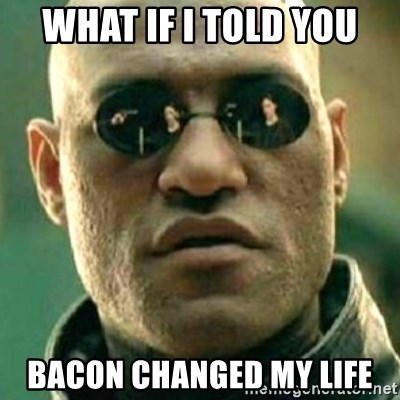 what if i told you matri - what if i told you bacon changed my life