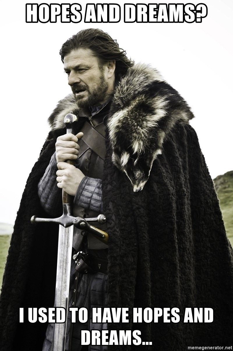 Sean Bean Game Of Thrones - Hopes and dreams? i USED TO HAVE HOPES AND DREAMS...