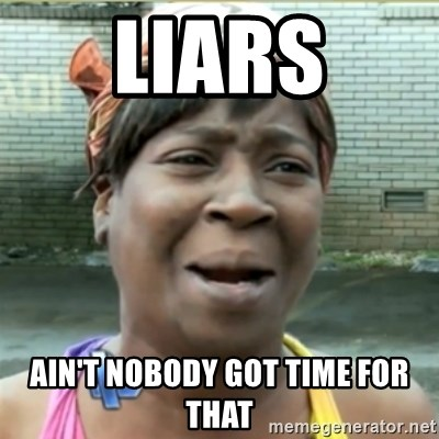 Ain't Nobody got time fo that - Liars Ain't nobody got tIme for thAT