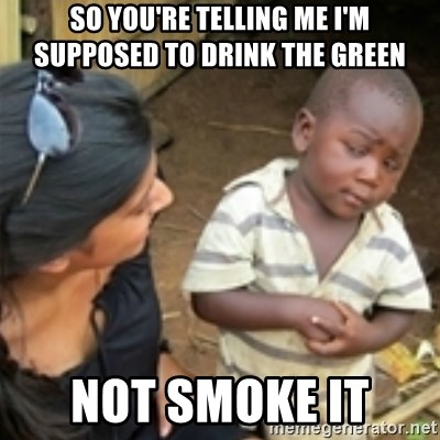 Skeptical african kid  - SO YOU'RE TELLING ME I'M SUPPOSED TO DRINK THE GREEN  NOT SMOKE IT