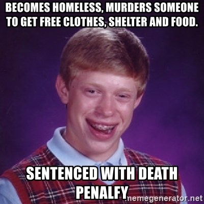 Bad Luck Brian - BECOMES HOMELESS, MURDERS SOMEONE TO GET FREE CLOTHES, SHELTER AND FOOD. SENTENCED WITH DEATH PENALFY