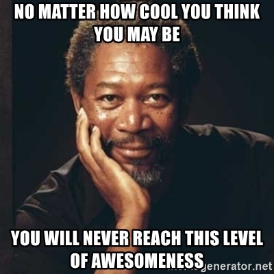 Morgan Freeman - No matter how cool you think you may be YOu will never reach this level of awesomeness