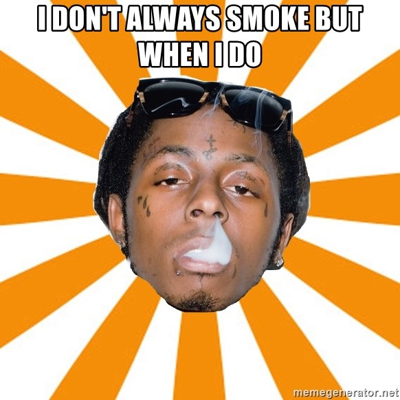 Lil Wayne Meme - I DON'T ALWAYS SMOKE BUT WHEN I DO