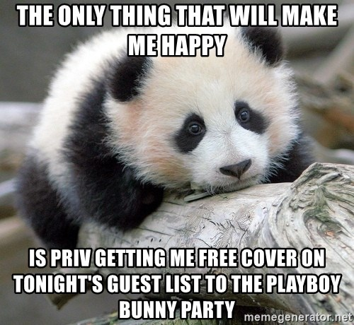 sad panda - The only thing that will make me happy Is Priv getting me free cover on tonight's gueSt list to the playboy bunny party