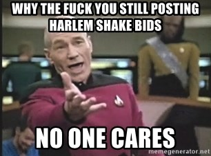 Picard Wtf - Why the fuck you still posting Harlem Shake bids No one cares