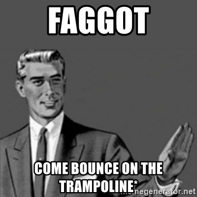 Correction Guy - Faggot Come bounce on the trampoline*