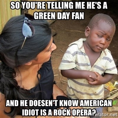 So You're Telling me - so you're telling me he's a Green Day fan and he doesen't know American Idiot is a rock opera?