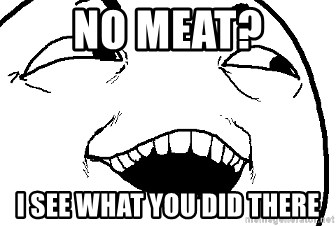 I see what you did there - No meat? I see what you did there