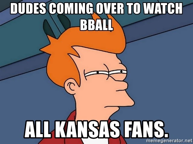 Futurama Fry - Dudes coming over to watch bball all kansas fans.
