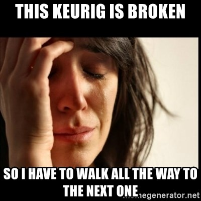 First World Problems - This KEURIG IS BROKEN SO I HAVE TO WALK ALL THE WAY TO THE NEXT ONE