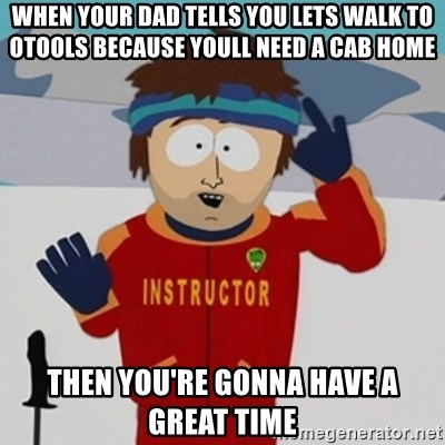 SouthPark Bad Time meme - When your dad tells you lets walk to otools because youll need a cab home then you're gonna have a great time