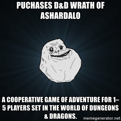 Forever Alone - Puchases D&D Wrath of Ashardalo A cooperative game of adventure for 1–5 players set in the world of Dungeons & Dragons.