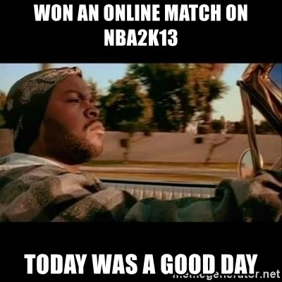 Ice Cube- Today was a Good day - Won an online Match on nba2k13 Today was a good day