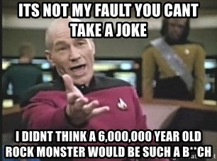 Captain Picard - its not my fault you cant take a joke i didnt think a 6,000,000 year old rock monster would be such a b**ch