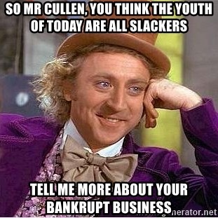 Willy Wonka - So mr cullen, you think the youth of today are all slackers tell me more about your bankrupt business