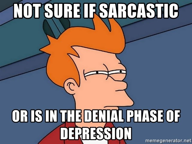 Futurama Fry - Not sure if sarcastic or is in the denial phase of depression