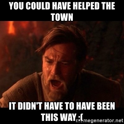 You were the chosen one  - You could have helped the town It didn't have to have been this way :(