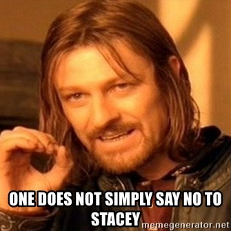 One Does Not Simply -  one does not simply say no to stacey