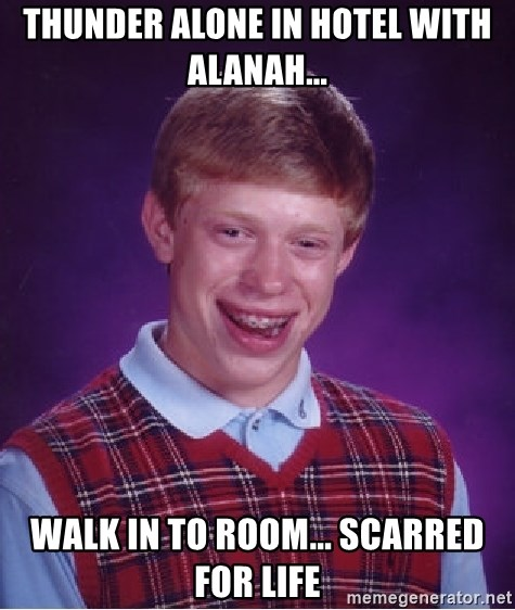 Bad Luck Brian - thunder alone in hotel with alanah... walk in to room... scarred for life