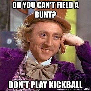 Willy Wonka - Oh you can't field a bunt? don't play kickball