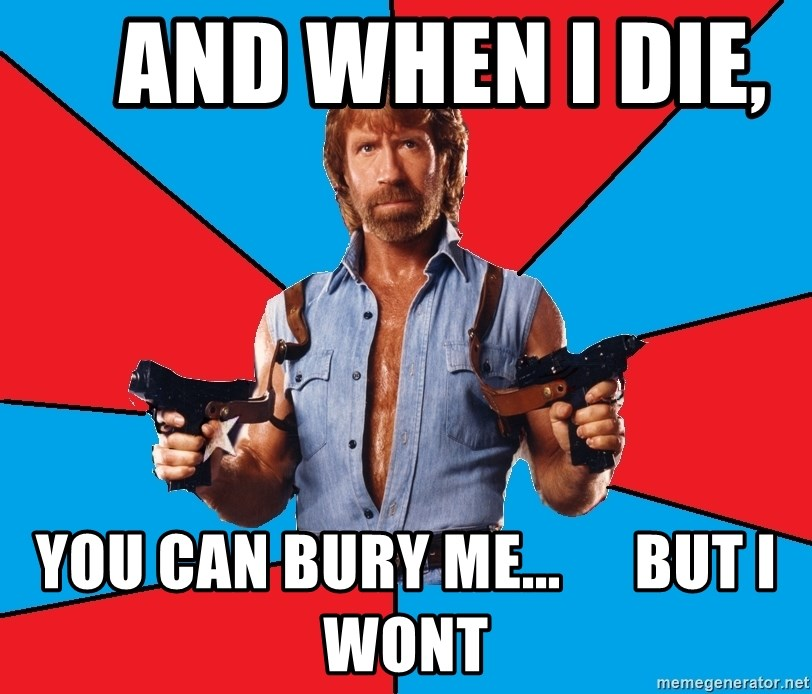 Chuck Norris  -     And When i die,     you can bury me...      but i wont