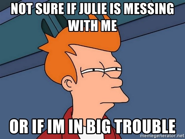 Futurama Fry - Not sure if julie is messing with me or if im in big trouble