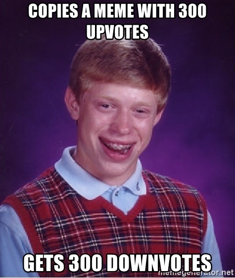 Bad Luck Brian - copies a meme with 300 upvotes gets 300 downvotes