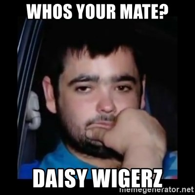 just waiting for a mate - whos your mate? daisy wigerz