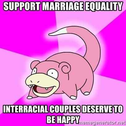 Slowpoke - SUPPORT MARRIAGE EQUALITY INTERRACIAL COUPLES DESERVE TO BE HAPPY