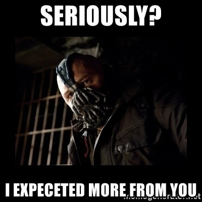 Bane Meme - Seriously? i Expeceted more from you