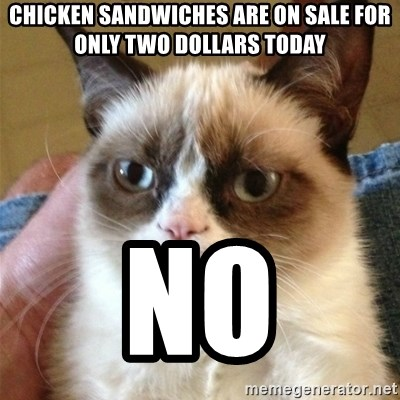 Grumpy Cat  - chicken sandwiches are on sale for only two dollars today no