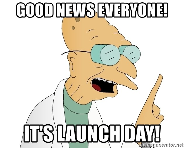 Good News Everyone - Good News everyone! it's launch day!