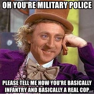 Willy Wonka - oh you're military police please tell me how you're basically infantry and basically a real cop