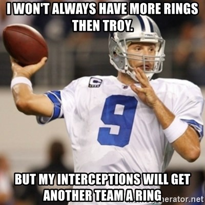 Tonyromo - i won't always have more rings then troy. but my interceptions will get another team a ring