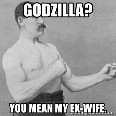overly manly man - GODZILLA? You mean my ex-wife.