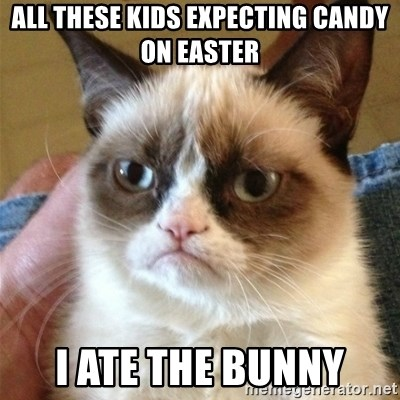 Grumpy Cat  - all these kids expecting candy on easter i ate the bunny