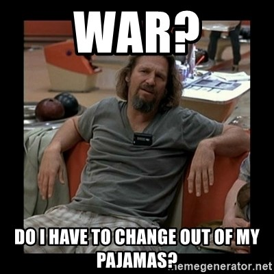 The Dude - war? do i have to change out of my pajamas?