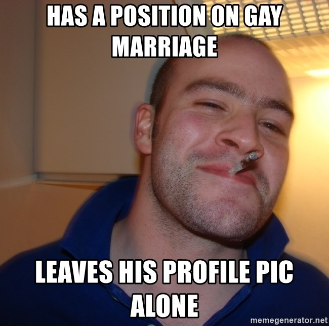 Good Guy Greg - has a position on gay marriage leaves his profile pic alone
