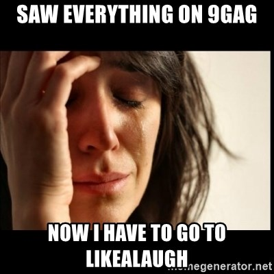 First World Problems - Saw everything on 9gag now i have to go to likealaugh