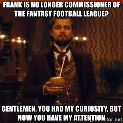 you had my curiosity dicaprio - Frank is no longer Commissioner of the fantasy football league? Gentlemen, you had my curiosity, but now you have my attention