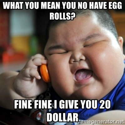 fat chinese kid - What you mean you no have egg rolls? Fine fine i give you 20 dollar