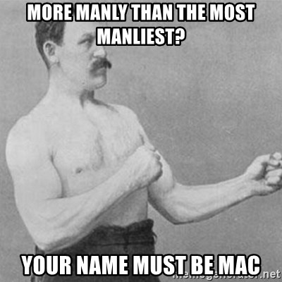 overly manly man - More manly than the Most manliest? Your name must be mac