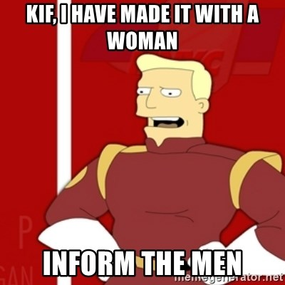 Zapp Brannigan - Kif, i have made it with a woman inform the men