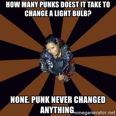 Hypocritcal Crust Punk  - How many punks doest it take to change a light bulb? None. Punk never changed anything.