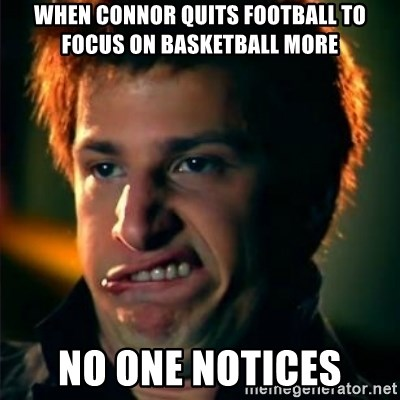 Jizzt in my pants - WHEN CONNOR QUITS FOOTBALL TO FOCUS ON BASKETBALL MORE NO ONE NOTICES