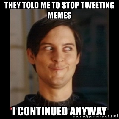Tobey_Maguire - THEY TOLD ME TO STOP TWEETING MEMES I CONTINUED ANYWAY