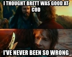 Never Have I Been So Wrong - i thought brett was good at cod i've never been so wrong