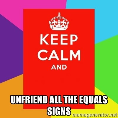 Keep calm and -  unfriend all the equals signs