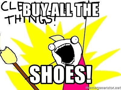 clean all the things - BUY ALL THE SHOES!